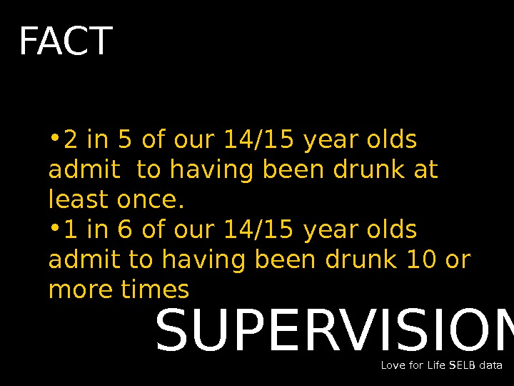 • 2 in 5 of our 14/15 year olds admit to having been drunk at
