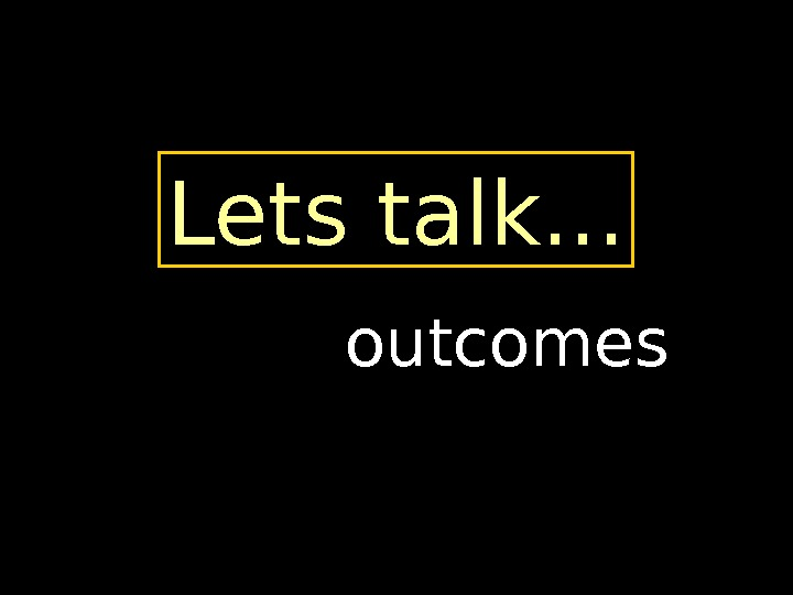 Lets talk. . . outcomes