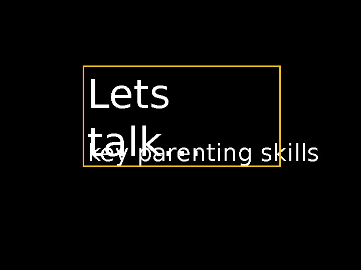 key parenting skills Lets talk…
