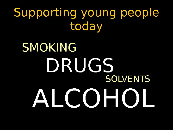 Supporting young people today SMOKING SOLVENTS ALCOHOL DRUGS