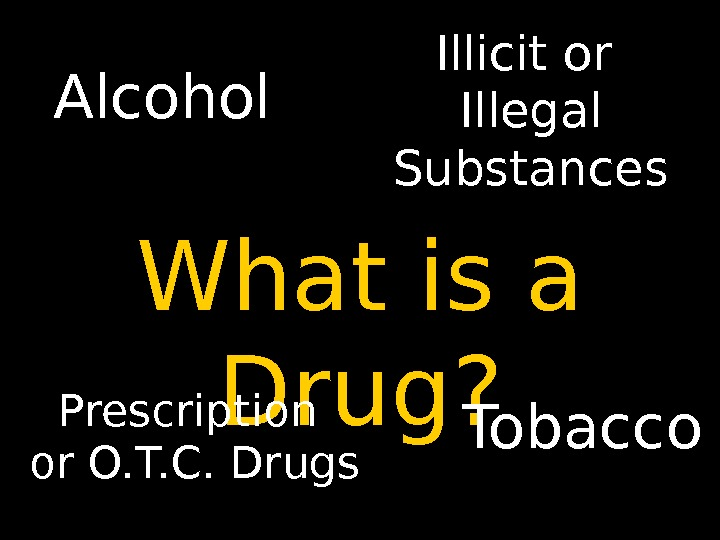 What is a Drug? Alcohol Tobacco. Prescription or O. T. C. Drugs Illicit or Illegal Substances