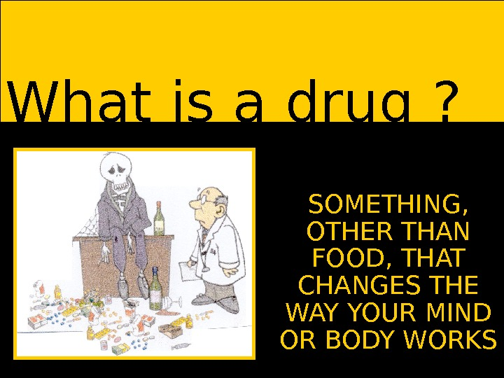What is a drug ? SOMETHING,  OTHER THAN FOOD, THAT CHANGES THE WAY