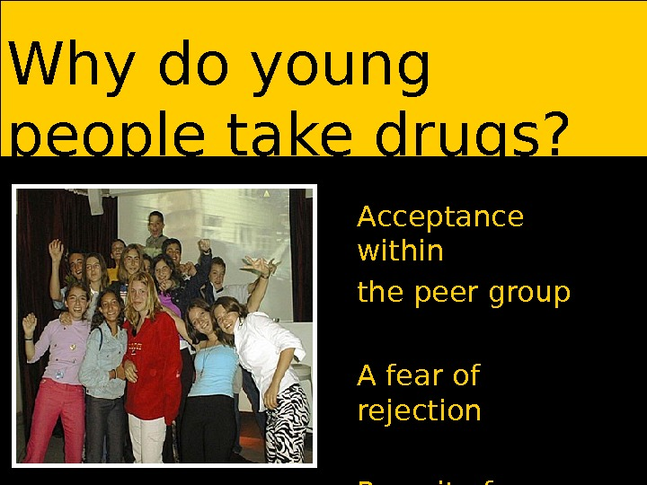Why do young people take drugs? Acceptance within the peer group A fear of