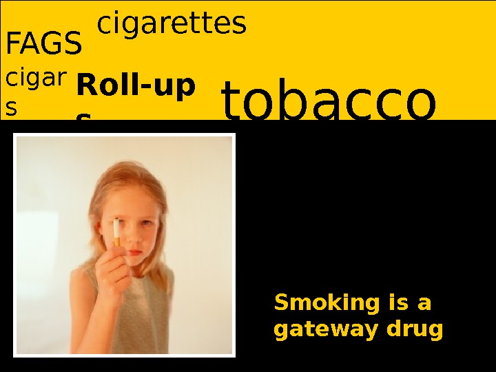 tobacco FAGS Roll-up scigar s cigarettes Smoking is a gateway drug
