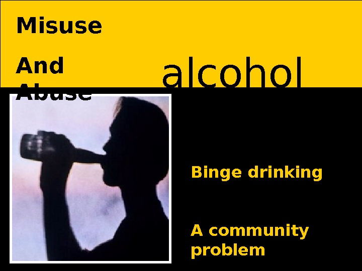 alcohol Binge drinking A community problem. Misuse And Abuse