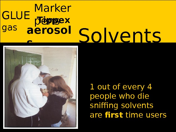 Solvents GLUE aerosol sgas Marker pens 1 out of every 4 people who die