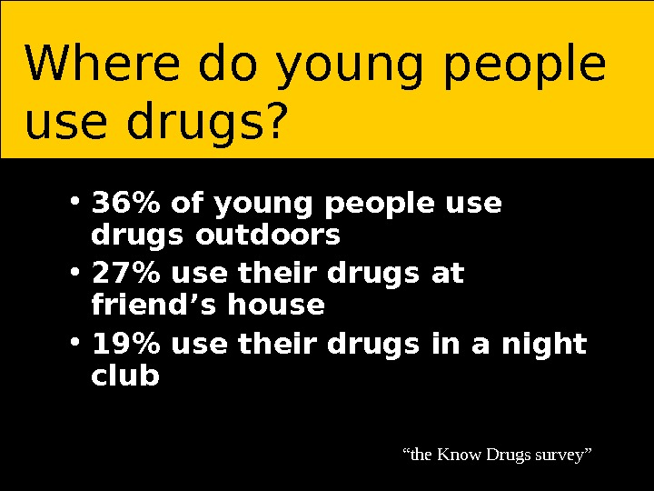 • 36 of young people use drugs outdoors • 27 use their drugs at friend's