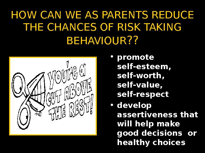 HOW CAN WE AS PARENTS REDUCE THE CHANCES OF RISK TAKING BEHAVIOUR ? ?  •