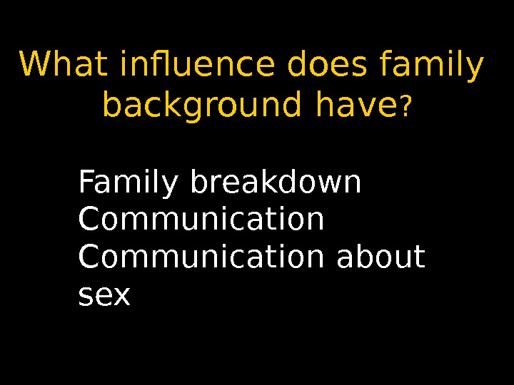 What influence does family background have ? Family breakdown Communication about sex