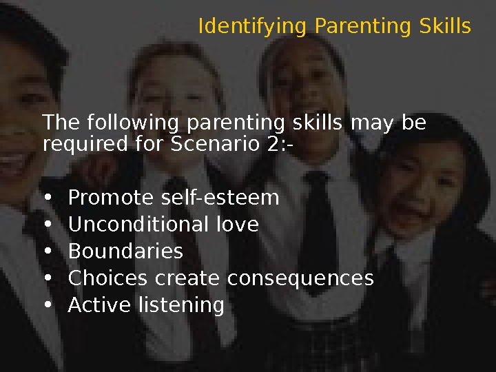 The following parenting skills may be required for Scenario 2: - • Promote self-esteem  •
