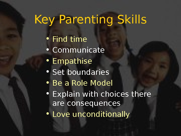 Key Parenting Skills • Find time • Communicate • Empathise • Set boundaries • Be a