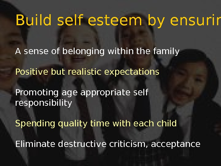 Build self esteem by ensuring: A sense of belonging within the family Positive but realistic expectations