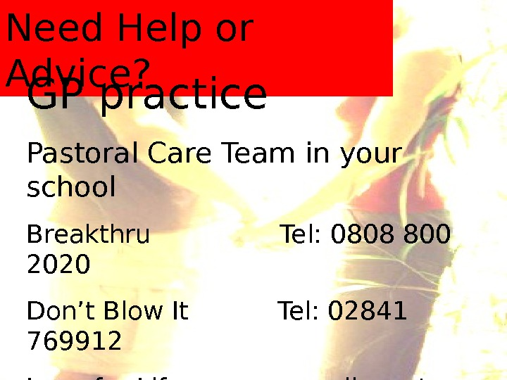 Need Help or Advice? GP practice Pastoral Care Team in your school Breakthru