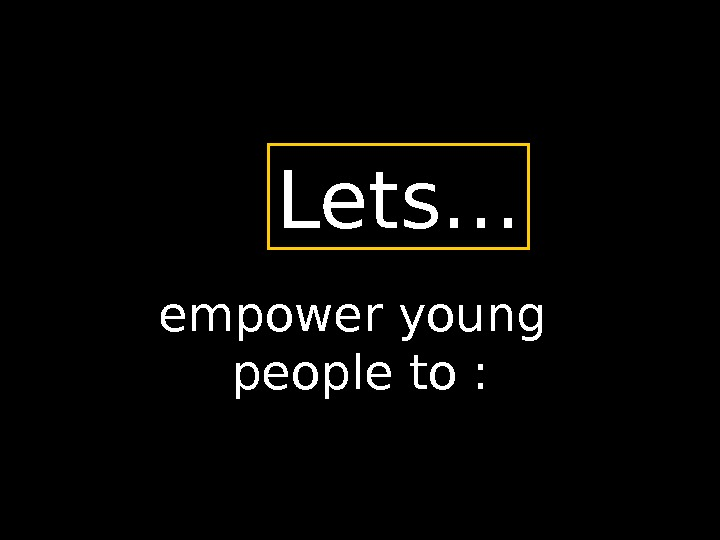 empower young people to : Lets…