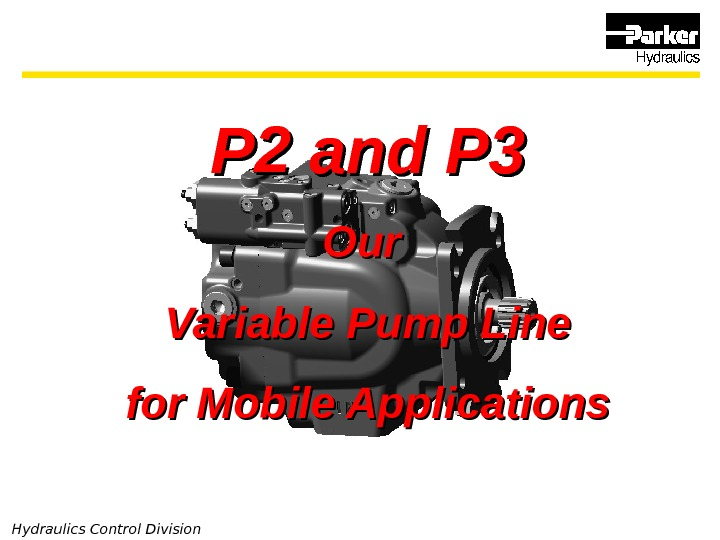 Hydraulics Control Division P 2 and P 3 Our Variable Pump Line for Mobile Applications