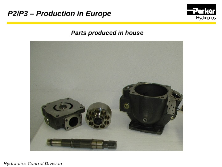 Hydraulics Control Division Parts produced in house. P 2/P 3 – Production in Europe
