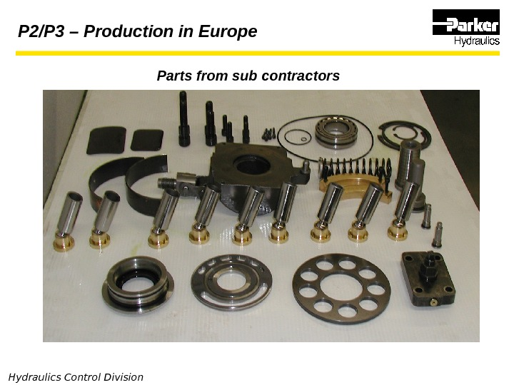 Hydraulics Control Division Parts from sub contractors. P 2/P 3 – Production in Europe