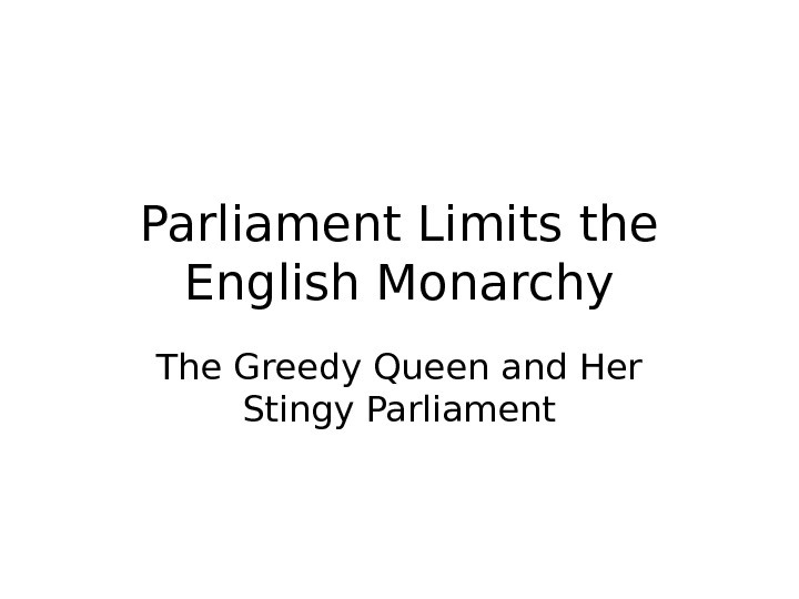 Parliament Limits the English Monarchy The Greedy Queen and Her Stingy Parliament