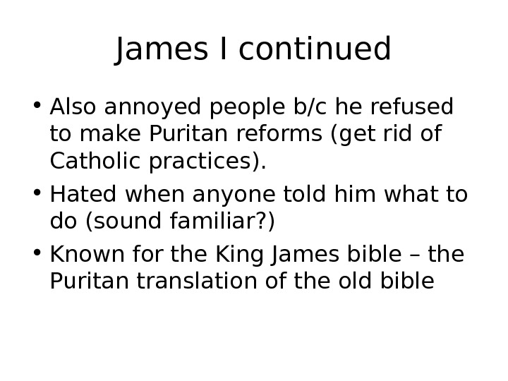 James I continued • Also annoyed people b/c he refused to make Puritan reforms (get rid