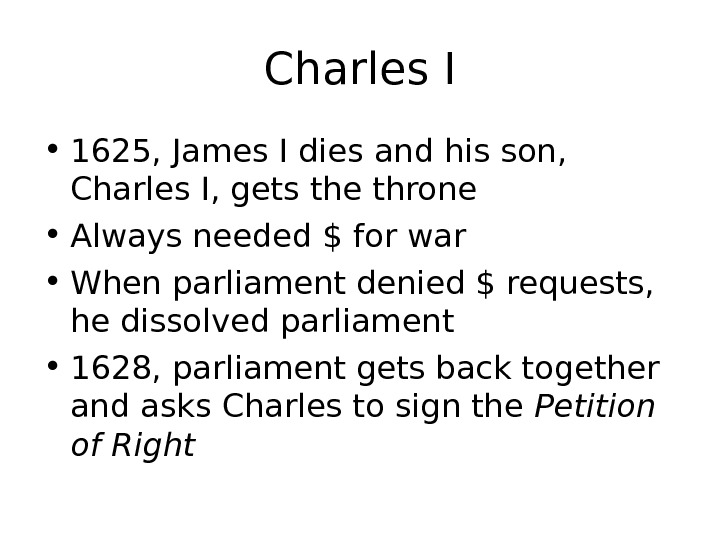 Charles I • 1625, James I dies and his son,  Charles I, gets the throne