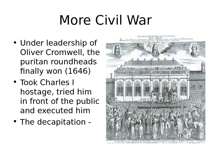More Civil War • Under leadership of Oliver Cromwell, the puritan roundheads finally won (1646) •