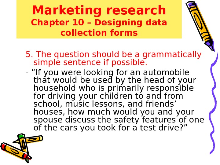 Marketing research Chapter 10 – Designing data collection forms 5. The question should be a grammatically