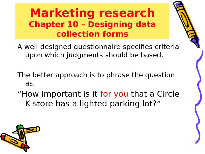 Marketing research Chapter 10 – Designing data collection forms A well-designed questionnaire specifies criteria upon which