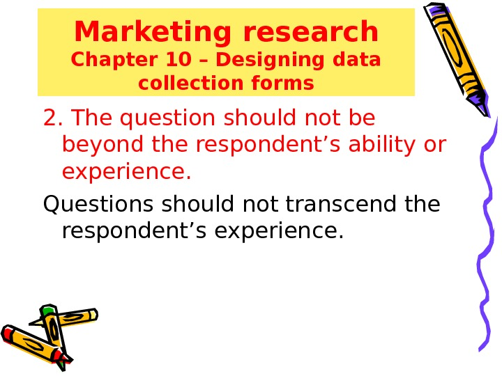 Marketing research Chapter 10 – Designing data collection forms 2. The question should not be beyond