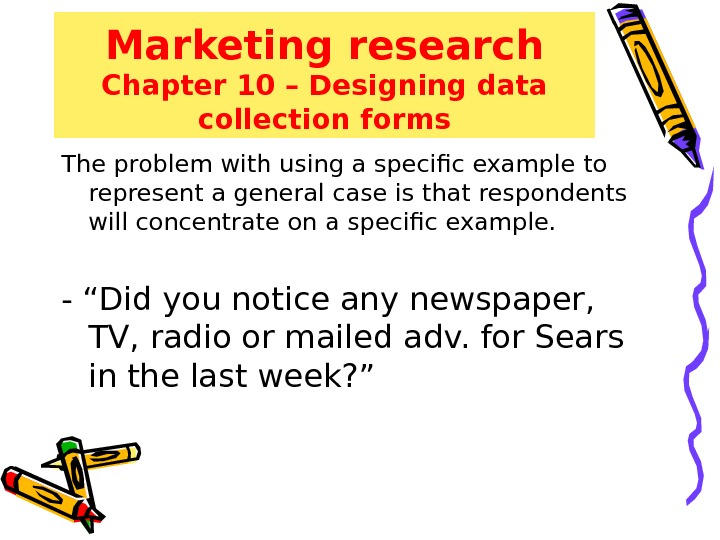 Marketing research Chapter 10 – Designing data collection forms The problem with using a specific example
