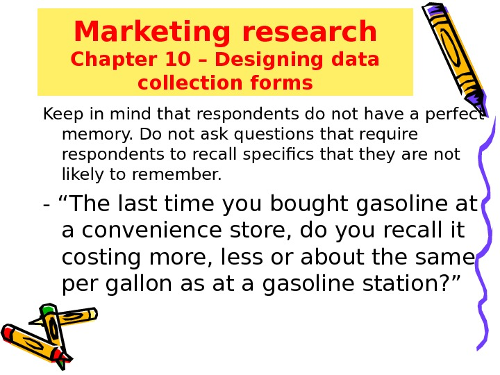 Marketing research Chapter 10 – Designing data collection forms Keep in mind that respondents do not