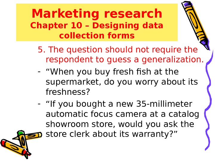 Marketing research Chapter 10 – Designing data collection forms 5. The question should not require the