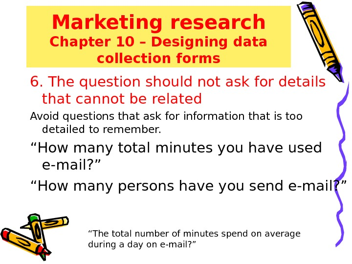 Marketing research Chapter 10 – Designing data collection forms 6. The question should not ask for