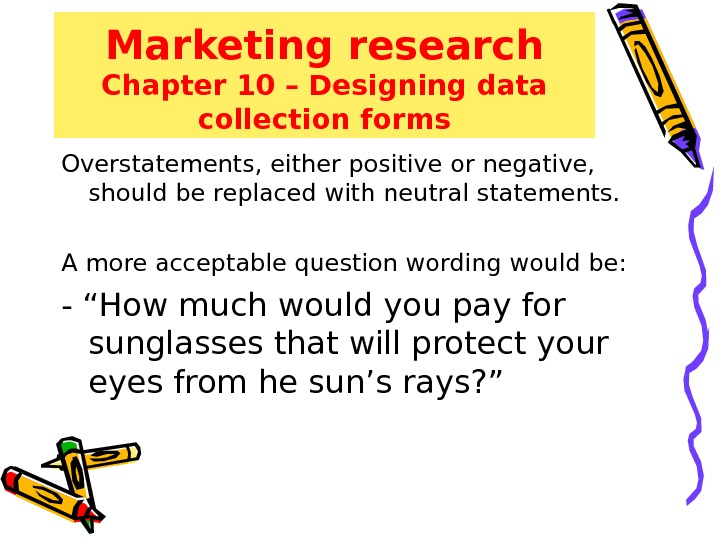 Marketing research Chapter 10 – Designing data collection forms Overstatements, either positive or negative,  should