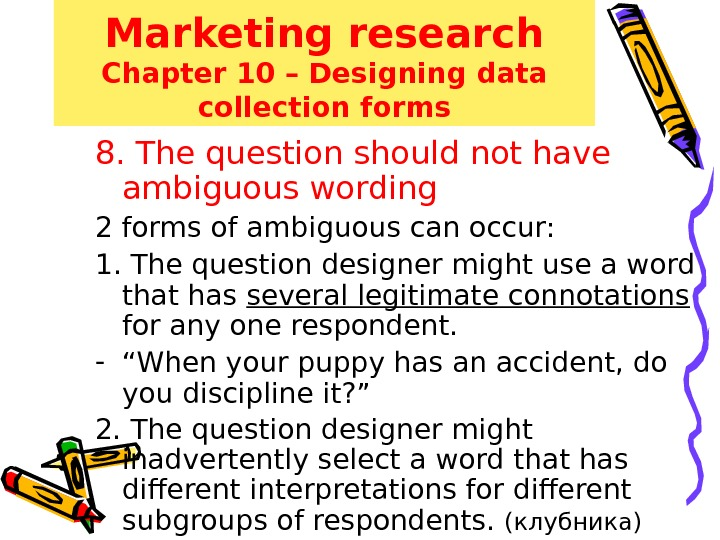 Marketing research Chapter 10 – Designing data collection forms 8. The question should not have ambiguous