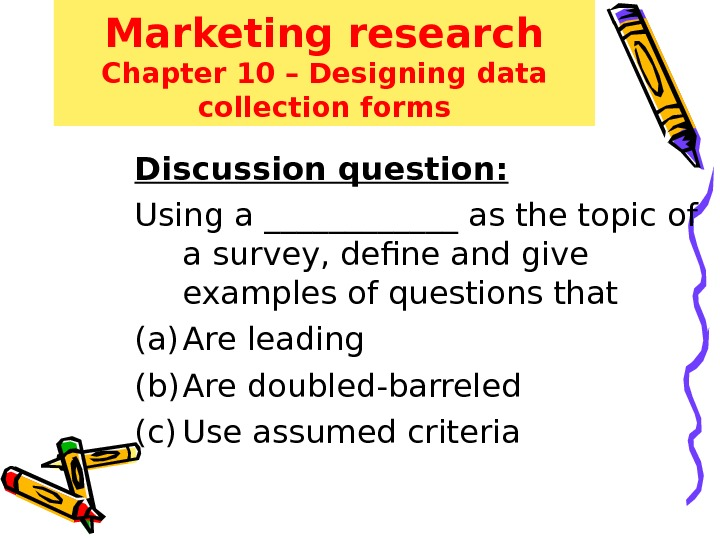 Marketing research Chapter 10 – Designing data collection forms Discussion question: Using a ______ as the