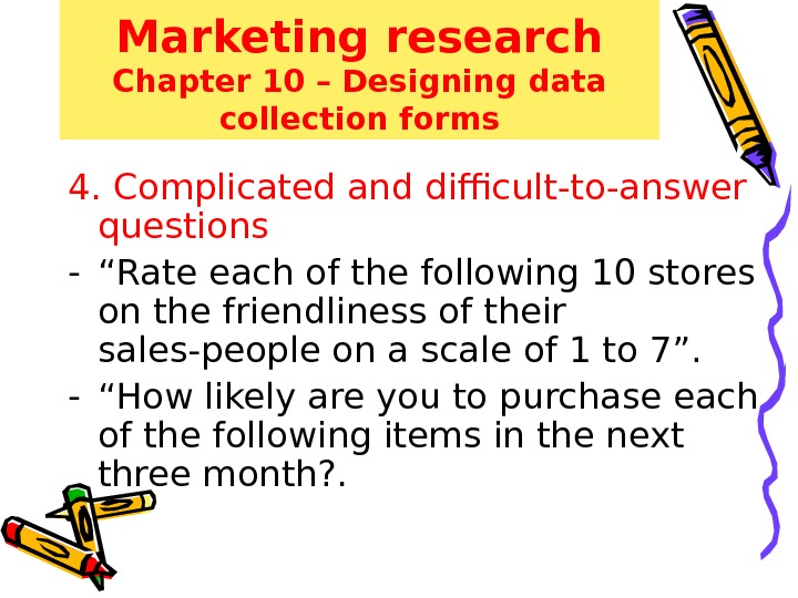 Marketing research Chapter 10 – Designing data collection forms 4. Complicated and difficult-to-answer questions - ""