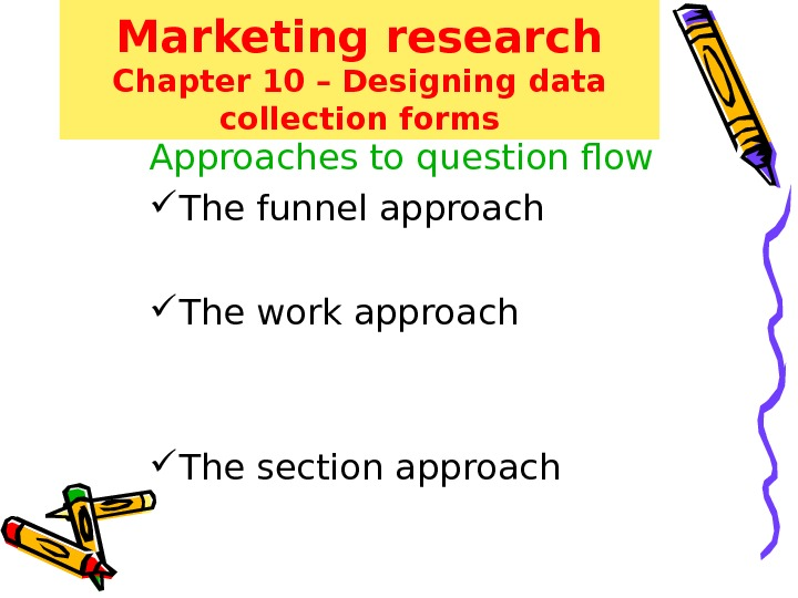 Marketing research Chapter 10 – Designing data collection forms Approaches to question flow The funnel approach