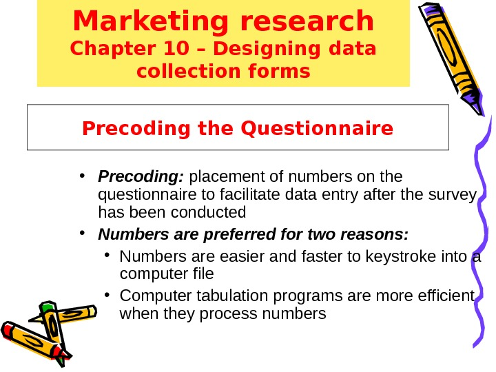 Precoding the Questionnaire • Precoding:  placement of numbers on the questionnaire to facilitate data entry