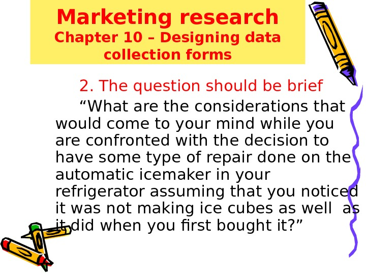 Marketing research Chapter 10 – Designing data collection forms 2. The question should be brief ""
