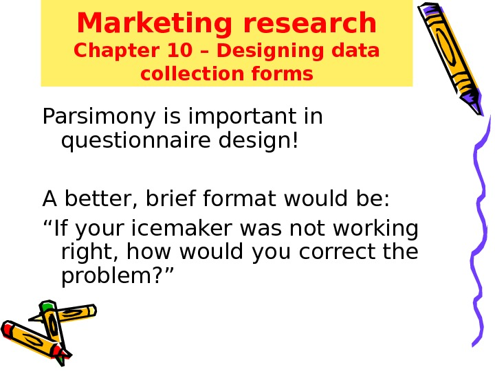Marketing research Chapter 10 – Designing data collection forms Parsimony is important in questionnaire design! A