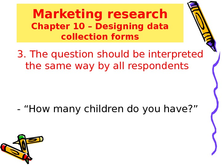 Marketing research Chapter 10 – Designing data collection forms 3. The question should be interpreted the
