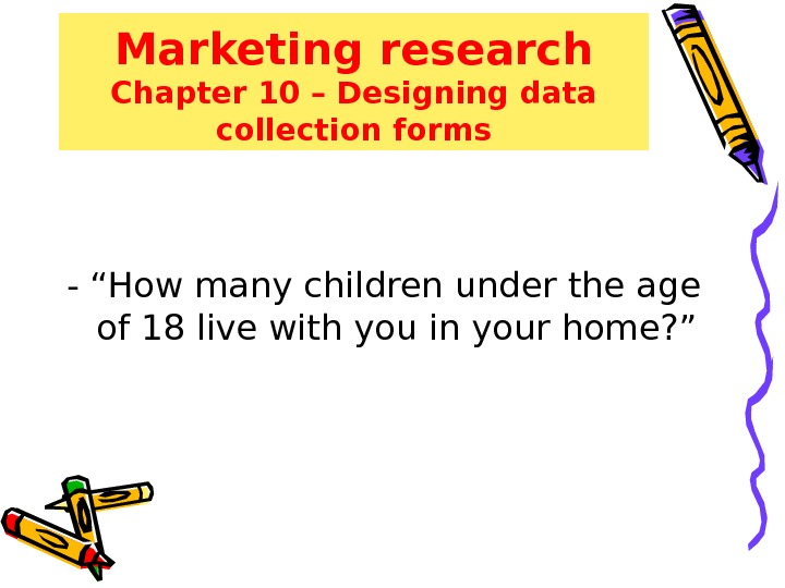 "Marketing research Chapter 10 – Designing data collection forms  - ""How many children under the"