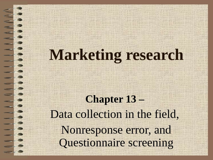 Marketing research Chapter 13 – Data collection in the field,  Nonresponse error, and Questionnaire screening