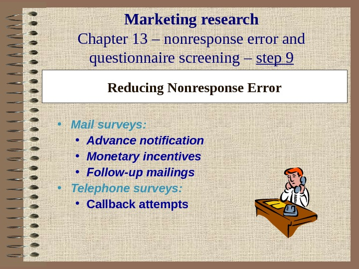 Marketing research Chapter 13 – nonresponse error and questionnaire screening – step 9 Reducing Nonresponse Error