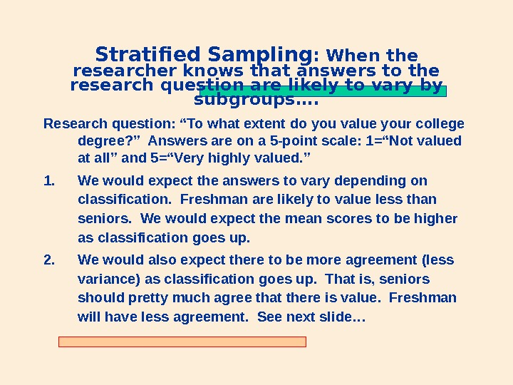Stratified Sampling : When the researcher knows that answers to the research question are likely to