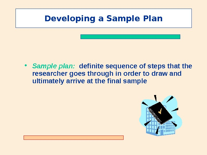 Developing a Sample Plan • Sample plan:  definite sequence of steps that the researcher goes
