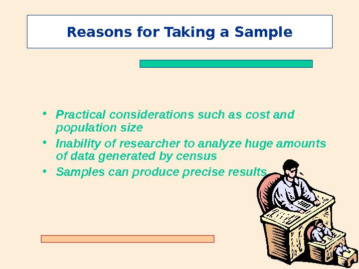 Reasons for Taking a Sample • Practical considerations such as cost and population size • Inability