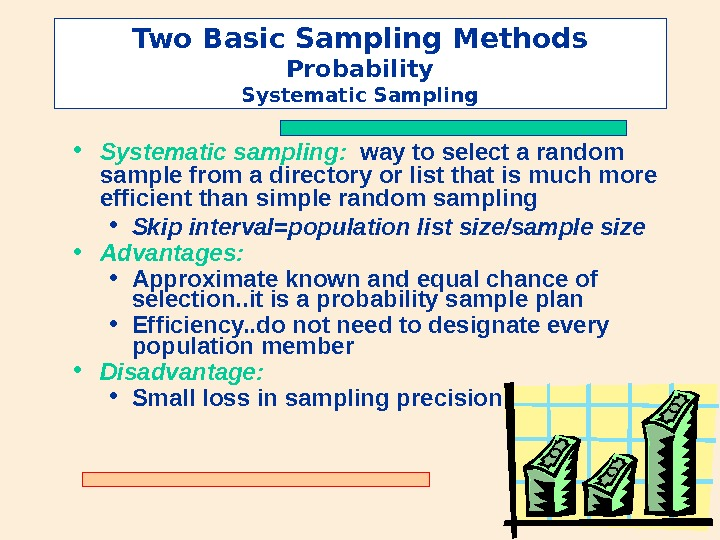 Two Basic Sampling Methods Probability Systematic Sampling • Systematic sampling:  way to select a random