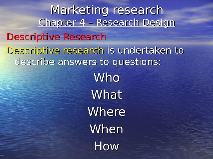 Marketing research Chapter 4 – Research Design Descriptive Research Descriptive research is undertaken to describe answers