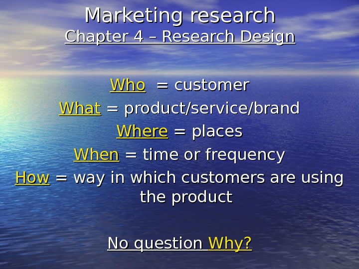 Marketing research Chapter 4 – Research Design Who  = customer What  = product/service/brand Where